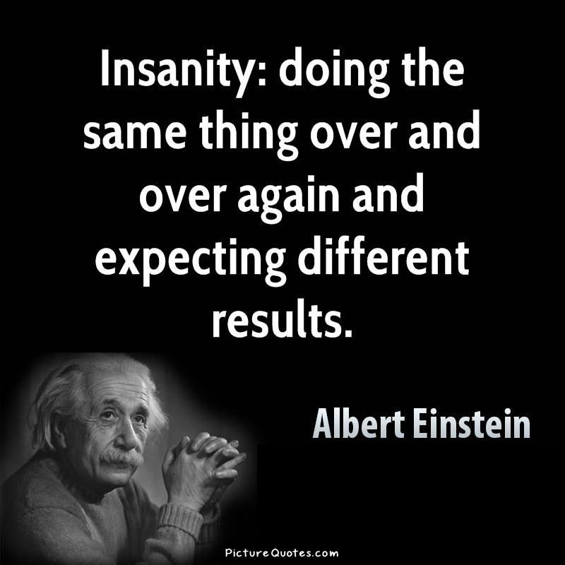 insanity-is-doing-the-same-thing-over-and-over-again-and-expecting-different-results-quote-1